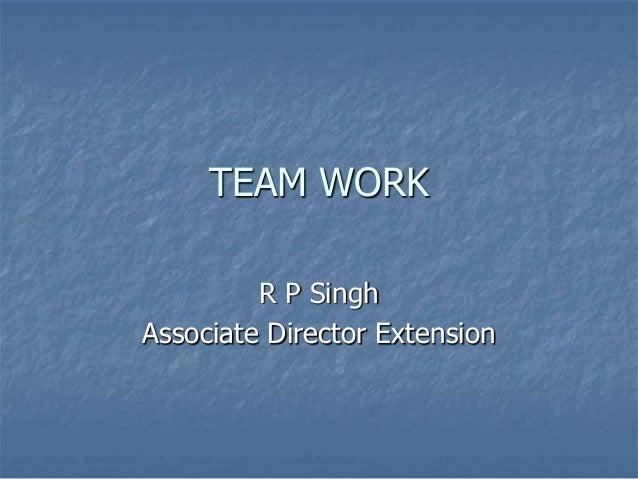 TEAM WORK         R P SinghAssociate Director Extension