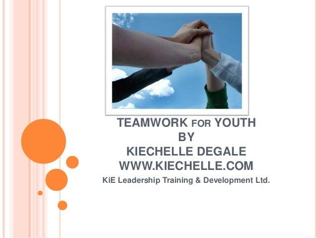 TEAMWORK FOR YOUTH           BY    KIECHELLE DEGALE   WWW.KIECHELLE.COMKiE Leadership Training & Development Ltd.