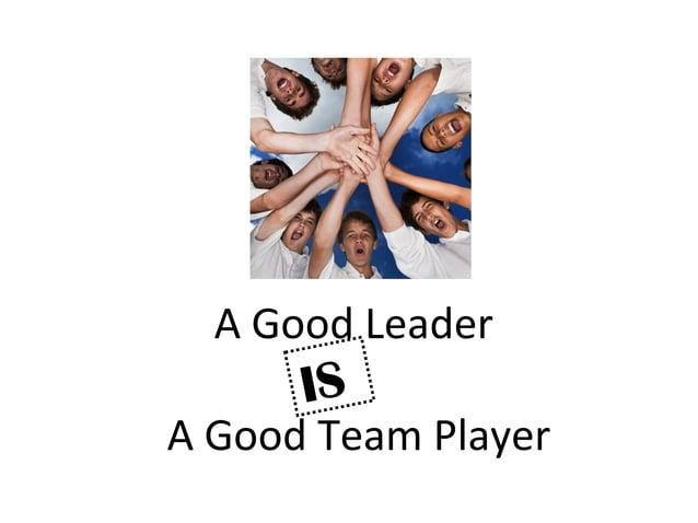 A Good Leader A Good Team Player IS