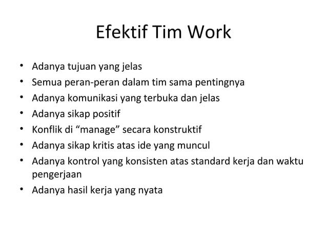 Efektif Tim Work • Adanya tujuan yang jelas • Semua peran-peran dalam tim sama pentingnya • Adanya komunikasi yang terbuka...