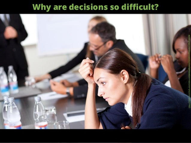 Why are decisions so difficult? http://www.luvistsuk.com/wp-content/uploads/2013/01/Boring-meeting.jpg