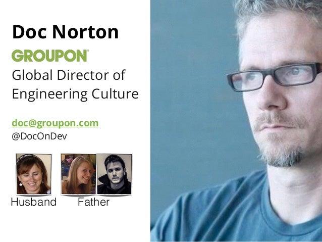 Doc Norton ! Global Director of Engineering Culture ! doc@groupon.com @DocOnDev Husband Father
