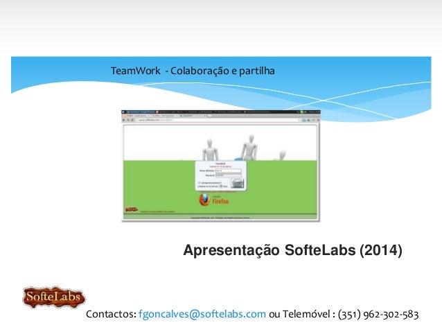 Apresentação SofteLabs (2014) TeamWork - Colaboração e partilha Contactos: fgoncalves@softelabs.com ou Telemóvel : (351) 9...