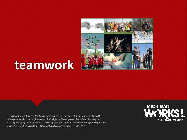 teamwork Sponsored in part by the Michigan Department of Energy, Labor & Economic Growth, Michigan Works!, through your lo...