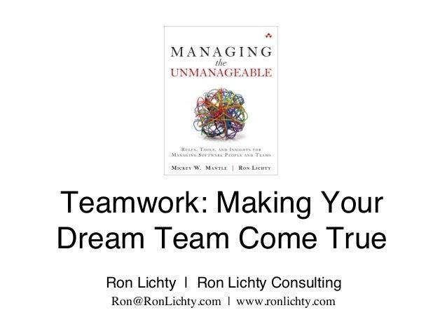 Teamwork: Making Your Dream Team Come True Ron Lichty | Ron Lichty Consulting Ron@RonLichty.com | www.ronlichty.com