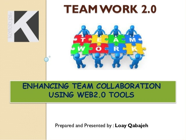 TEAM WORK 2.0  ENHANCING TEAM COLLABORATION USING WEB2.0 TOOLS  Prepared and Presented by : Loay Qabajeh