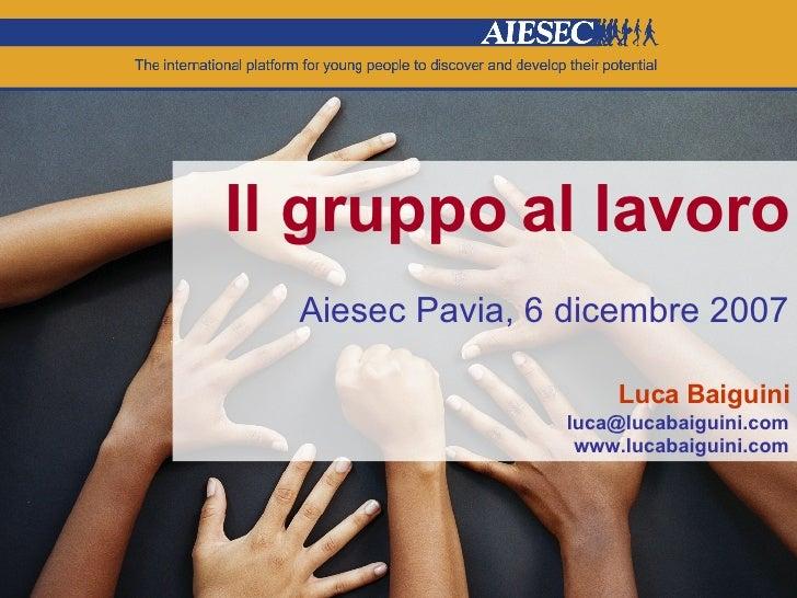 Il gruppo al lavoro Aiesec Pavia, 6 dicembre 2007 Luca Baiguini [email_address] www.lucabaiguini.com