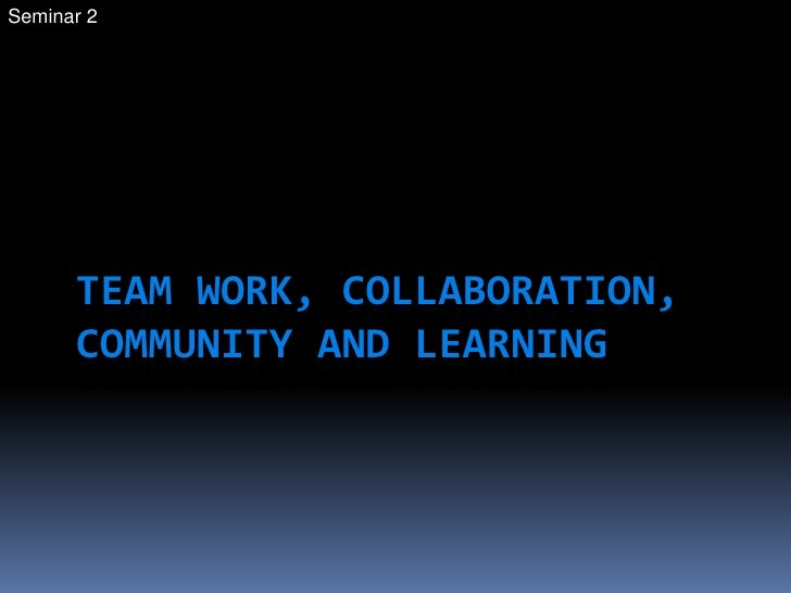 Seminar 2<br />Team work, collaboration, Community and Learning<br />