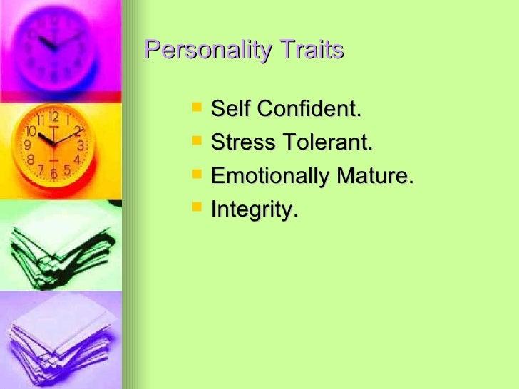 Personality Traits <ul><li>Self Confident. </li></ul><ul><li>Stress Tolerant. </li></ul><ul><li>Emotionally Mature. </li><...