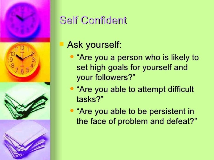 """Self Confident <ul><li>Ask yourself:  </li></ul><ul><ul><li>""""Are you a person who is likely to set high goals for yourself..."""
