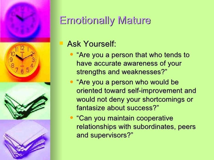 """Emotionally Mature <ul><li>Ask Yourself: </li></ul><ul><ul><li>"""" Are you a person that who tends to have accurate awarenes..."""
