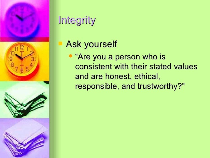 """Integrity <ul><li>Ask yourself </li></ul><ul><ul><li>""""Are you a person who is consistent with their stated values and are ..."""