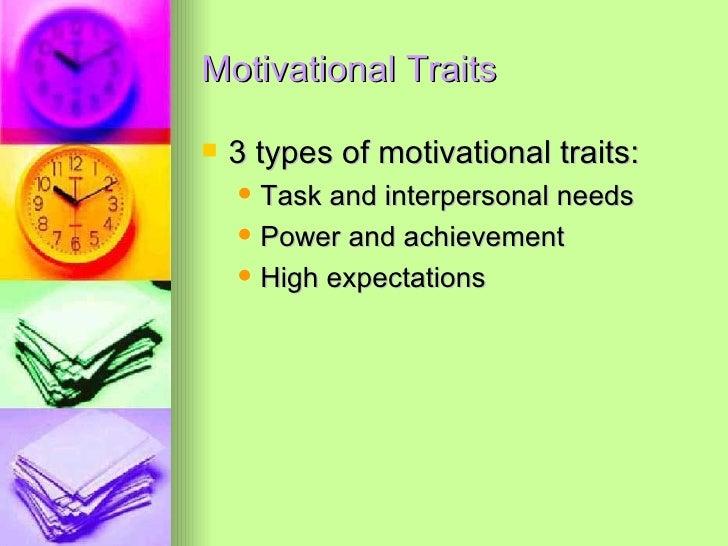 Motivational Traits <ul><li>3 types of motivational traits: </li></ul><ul><ul><li>Task and interpersonal needs </li></ul><...