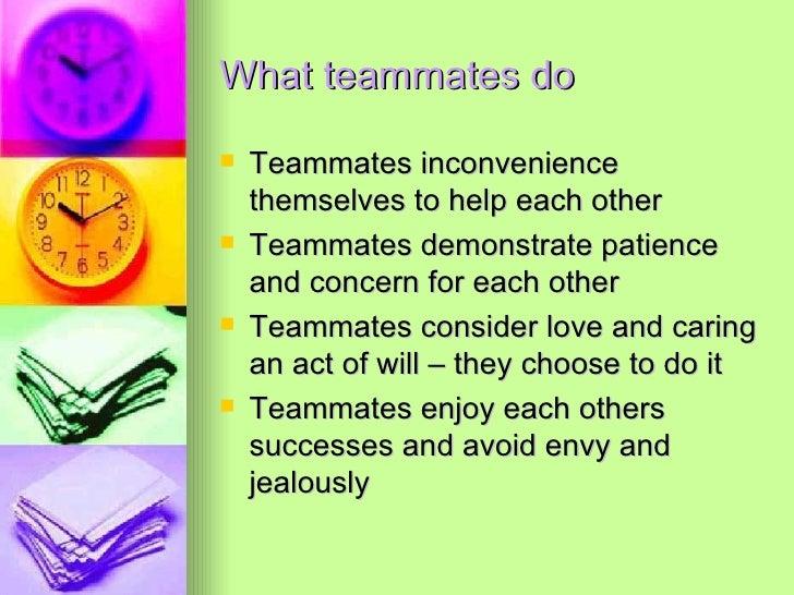 What teammates do <ul><li>Teammates inconvenience themselves to help each other </li></ul><ul><li>Teammates demonstrate pa...