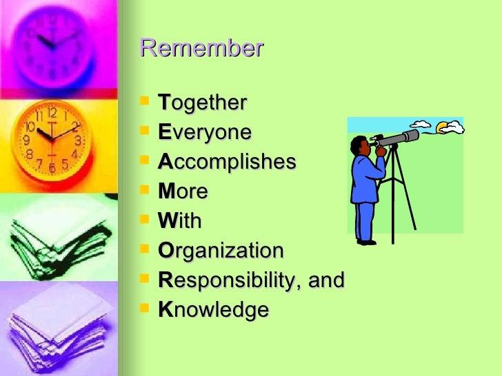Remember <ul><li>T ogether </li></ul><ul><li>E veryone </li></ul><ul><li>A ccomplishes </li></ul><ul><li>M ore </li></ul><...