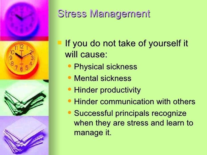Stress Management <ul><li>If you do not take of yourself it will cause: </li></ul><ul><ul><li>Physical sickness </li></ul>...