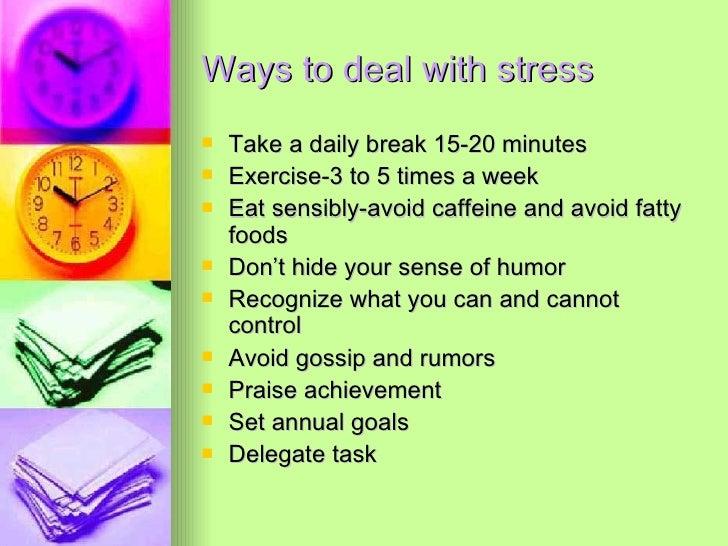 Ways to deal with stress <ul><li>Take a daily break 15-20 minutes </li></ul><ul><li>Exercise-3 to 5 times a week </li></ul...