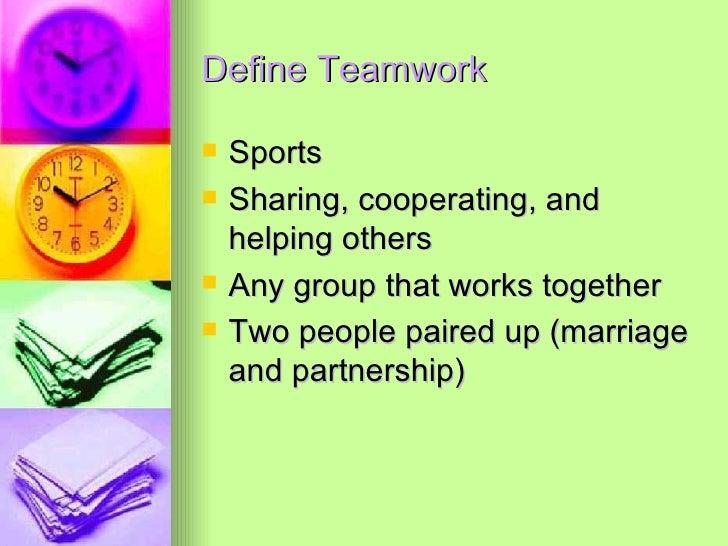 Define Teamwork <ul><li>Sports </li></ul><ul><li>Sharing, cooperating, and helping others </li></ul><ul><li>Any group that...
