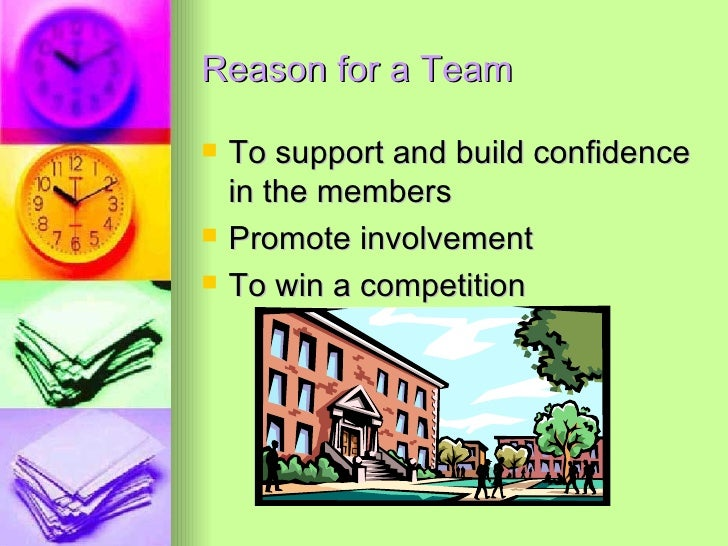 Reason for a Team <ul><li>To support and build confidence in the members </li></ul><ul><li>Promote involvement </li></ul><...