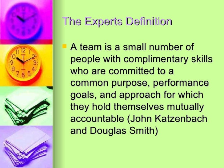 The Experts Definition  <ul><li>A team is a small number of people with complimentary skills who are committed to a common...