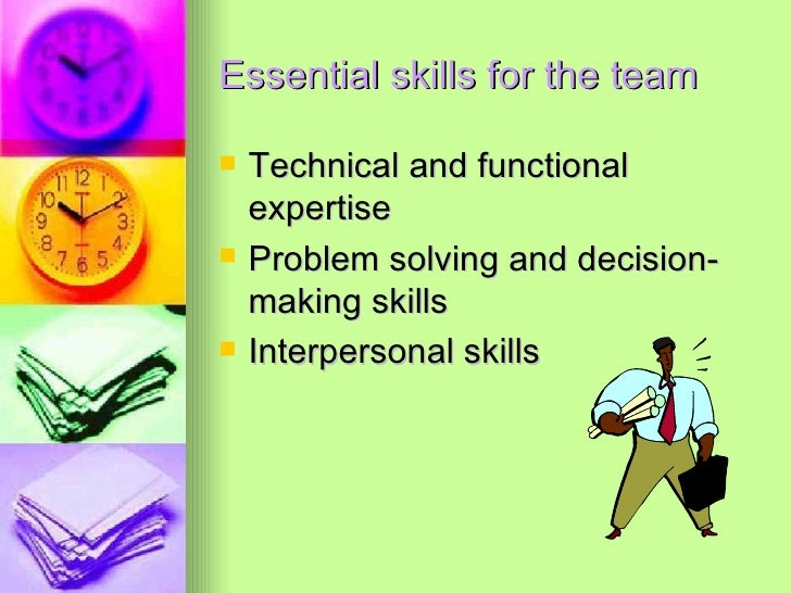 Essential skills for the team <ul><li>Technical and functional expertise </li></ul><ul><li>Problem solving and decision-ma...