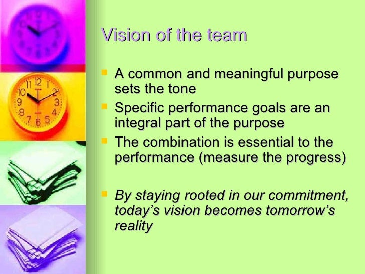 Vision of the team <ul><li>A common and meaningful purpose sets the tone </li></ul><ul><li>Specific performance goals are ...