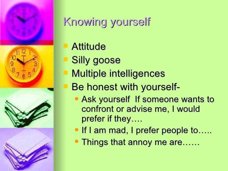 Knowing yourself <ul><li>Attitude </li></ul><ul><li>Silly goose </li></ul><ul><li>Multiple intelligences </li></ul><ul><li...