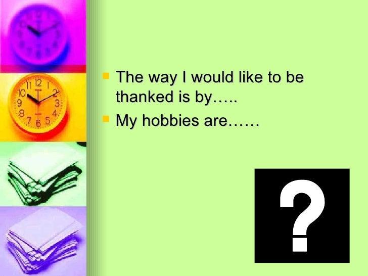 <ul><li>The way I would like to be thanked is by….. </li></ul><ul><li>My hobbies are…… </li></ul>