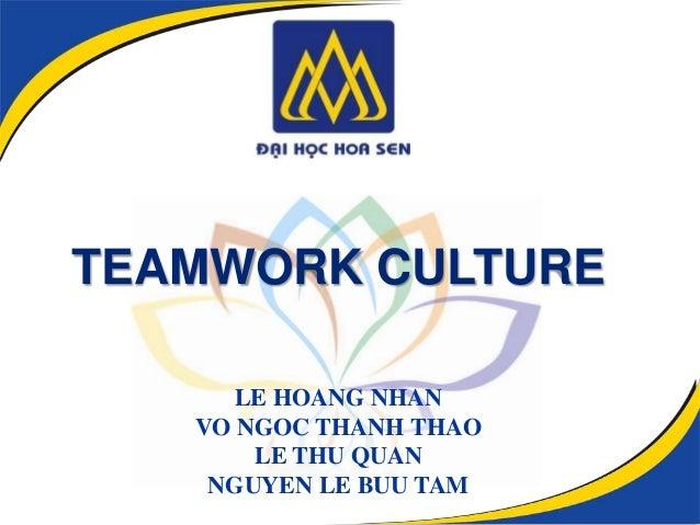TEAMWORK CULTURE      LE HOANG NHAN   VO NGOC THANH THAO       LE THU QUAN    NGUYEN LE BUU TAM