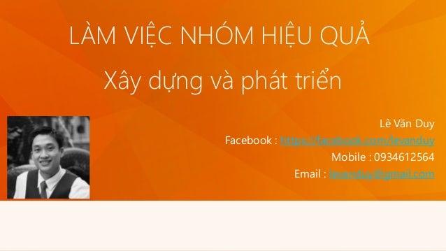 LÀM VIỆC NHÓM HIỆU QUẢ Lê Văn Duy Facebook : https://facebook.com/levanduy Mobile : 0934612564 Email : levanduy@gmail.com ...