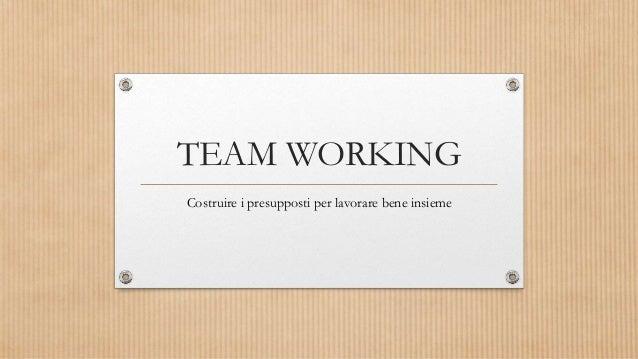 TEAM WORKING Costruire i presupposti per lavorare bene insieme