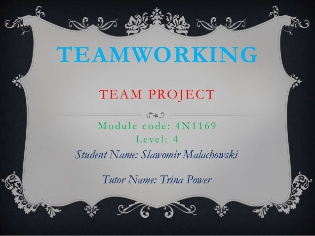 TEAMWORKING TEAM PROJECT Module code: 4N1169 Level: 4 Student Name: Slawomir Malachowski Tutor Name: Trina Power