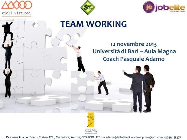 TEAM WORKING 12 novembre 2013 Università di Bari – Aula Magna Coach Pasquale Adamo  Pasquale Adamo: Coach, Trainer PNL, Me...
