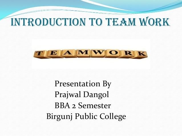 Introduction to Team work Presentation By Prajwal Dangol BBA 2 Semester Birgunj Public College