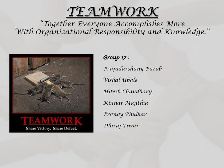 "TEAMWORK      ""Together Everyone Accomplishes MoreWith Organizational Responsibility and Knowledge.""                      ..."