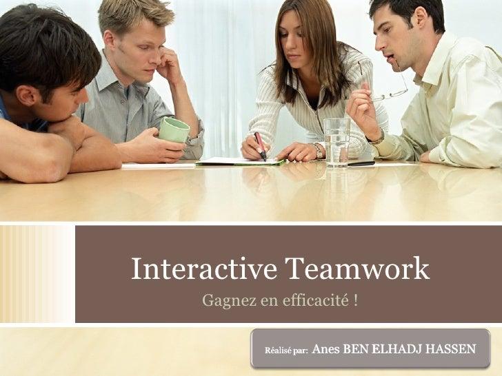 Interactive Teamwork Gagnez  en efficacité ! Réalisé par:  Anes BEN ELHADJ HASSEN