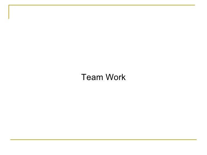 <ul><li>Team Work </li></ul>