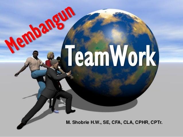 TeamWork  M. Shobrie H.W., SE, CFA, CLA, CPHR, CPTr.