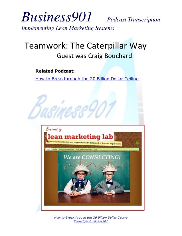 Business901  Podcast Transcription Implementing Lean Marketing Systems  Teamwork: The Caterpillar Way Guest was Craig Bouc...