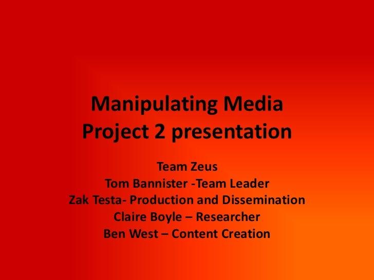 Manipulating Media Project 2 presentation<br />Team Zeus<br />Tom Bannister -Team Leader<br />Zak Testa- Production and Di...