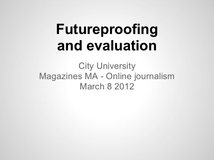 Futureproofing   and evaluation        City UniversityMagazines MA - Online journalism        March 8 2012