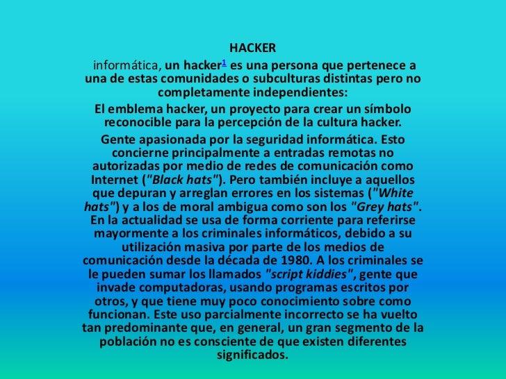 HACKER  informática, un hacker1 es una persona que pertenece a una de estas comunidades o subculturas distintas pero no   ...
