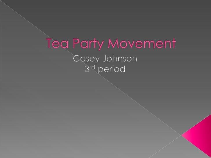 Tea Party Movement <br />Casey Johnson<br />3rd period<br />