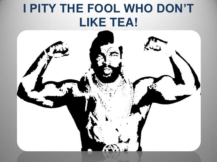 I PITY THE FOOL WHO DON'T LIKE TEA!<br />