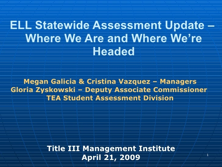 ELL Statewide Assessment Update –  Where We Are and Where We're Headed Title III Management Institute April 21, 2009 Megan...