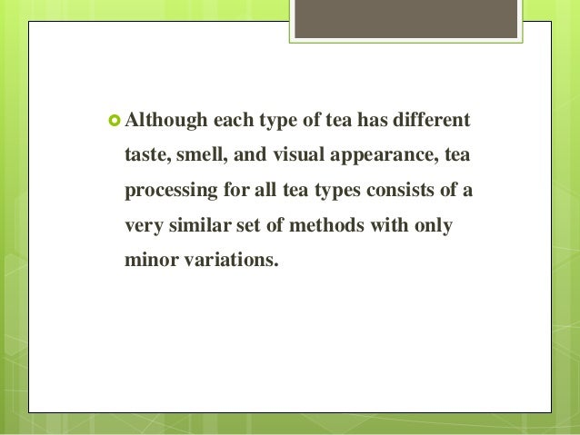  Although each type of tea has different taste, smell, and visual appearance, tea processing for all tea types consists o...