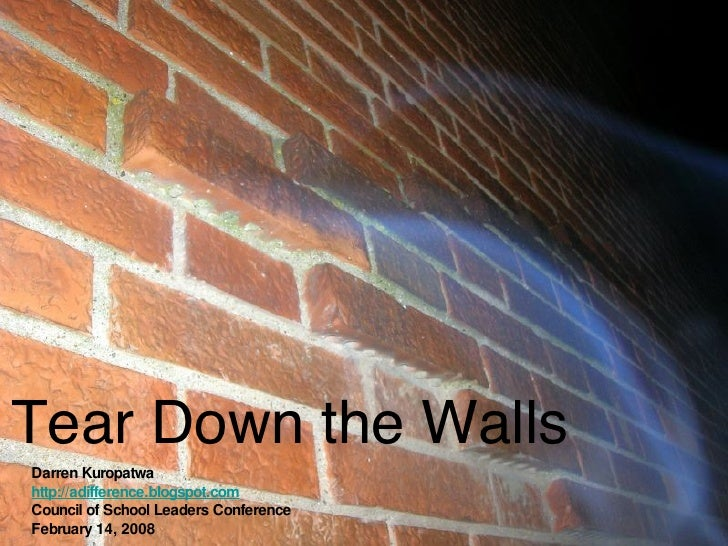 Tear Down the Walls Darren Kuropatwa http://adifference.blogspot.com Council of School Leaders Conference February 14, 2008
