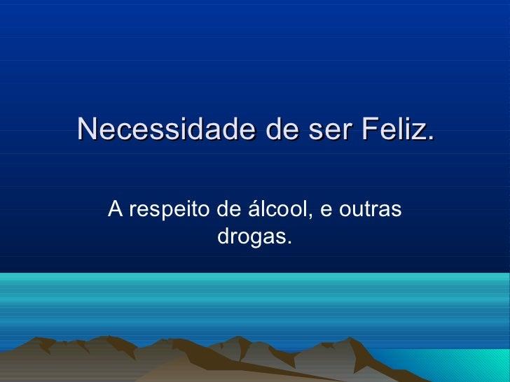 Necessidade de ser Feliz.  A respeito de álcool, e outras             drogas.