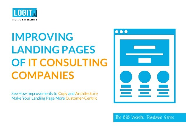The B2B Website Teardowns Series IMPROVING LANDING PAGES OF IT CONSULTING COMPANIES See How Improvements to Copy and Archi...