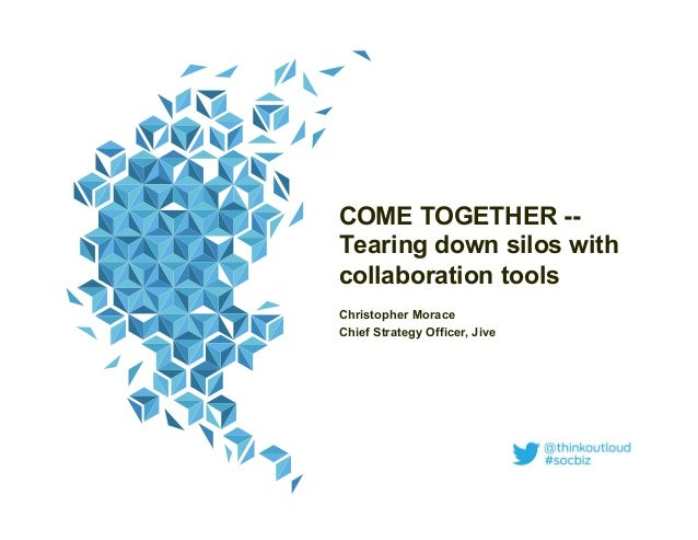 COME TOGETHER --Tearing down silos withcollaboration toolsChristopher MoraceChief Strategy Officer, Jive